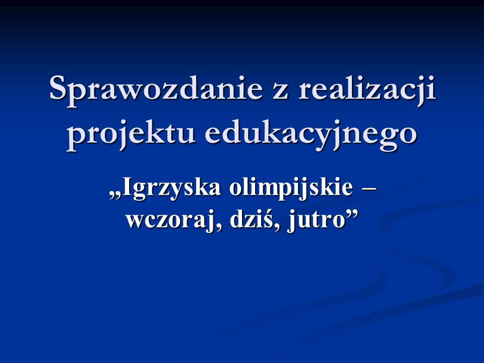 Sprawozdanie z realizacji projektu edukacyjnego Igrzyska olimpijskie – wczoraj, dziś, jutro