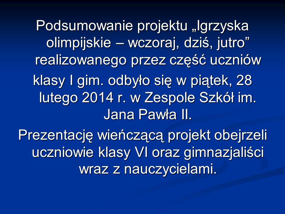 Podsumowanie projektu Igrzyska olimpijskie – wczoraj, dziś, jutro realizowanego przez część uczniów klasy I gim. odbyło się w piątek, 28 lutego 2014 r