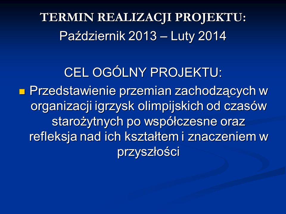 TERMIN REALIZACJI PROJEKTU: Październik 2013 – Luty 2014 CEL OGÓLNY PROJEKTU: Przedstawienie przemian zachodzących w organizacji igrzysk olimpijskich
