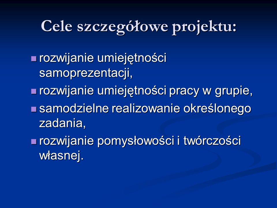 Cele szczegółowe projektu: rozwijanie umiejętności samoprezentacji, rozwijanie umiejętności samoprezentacji, rozwijanie umiejętności pracy w grupie, r