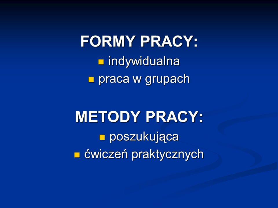 FORMY PRACY: indywidualna indywidualna praca w grupach praca w grupach METODY PRACY: poszukująca poszukująca ćwiczeń praktycznych ćwiczeń praktycznych