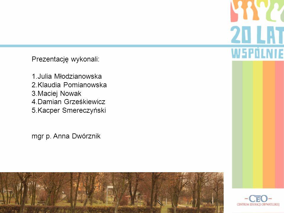 Prezentację wykonali: 1.Julia Młodzianowska 2.Klaudia Pomianowska 3.Maciej Nowak 4.Damian Grześkiewicz 5.Kacper Smereczyński mgr p. Anna Dwórznik