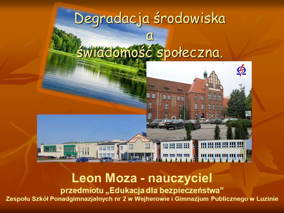 Degradacja środowiska a świadomość społeczna. Leon Moza - nauczyciel przedmiotu Edukacja dla bezpieczeństwa Zespołu Szkół Ponadgimnazjalnych nr 2 w We