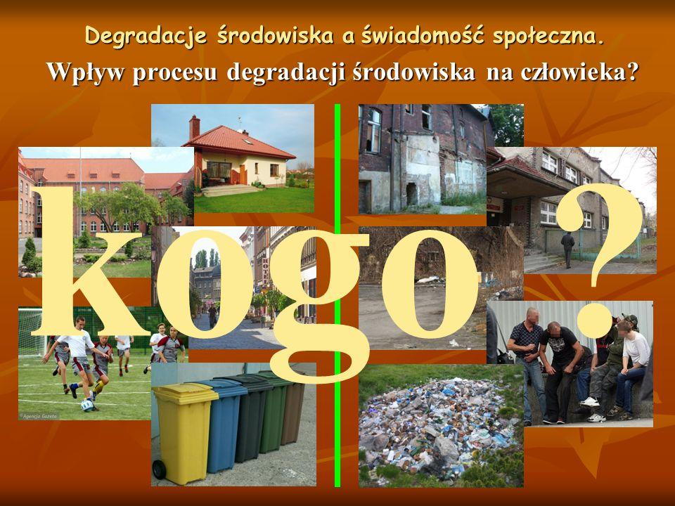 Wpływ procesu degradacji środowiska na człowieka? Degradacje środowiska a świadomość społeczna. kogo ?
