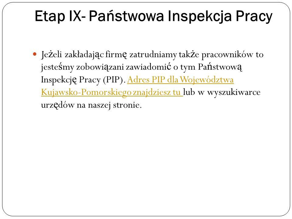 Etap IX- Państwowa Inspekcja Pracy Je ż eli zakładaj ą c firm ę zatrudniamy tak ż e pracowników to jeste ś my zobowi ą zani zawiadomi ć o tym Pa ń stw
