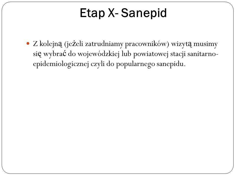 Etap X- Sanepid Z kolejn ą (je ż eli zatrudniamy pracowników) wizyt ą musimy si ę wybra ć do wojewódzkiej lub powiatowej stacji sanitarno- epidemiolog