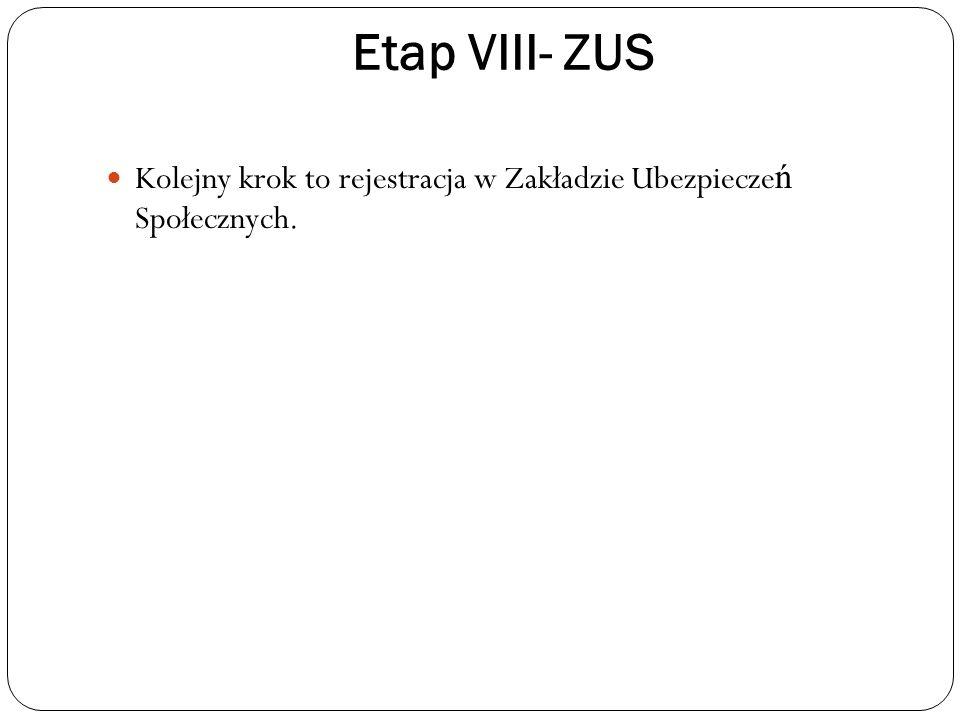 Etap VIII- ZUS Kolejny krok to rejestracja w Zakładzie Ubezpiecze ń Społecznych.