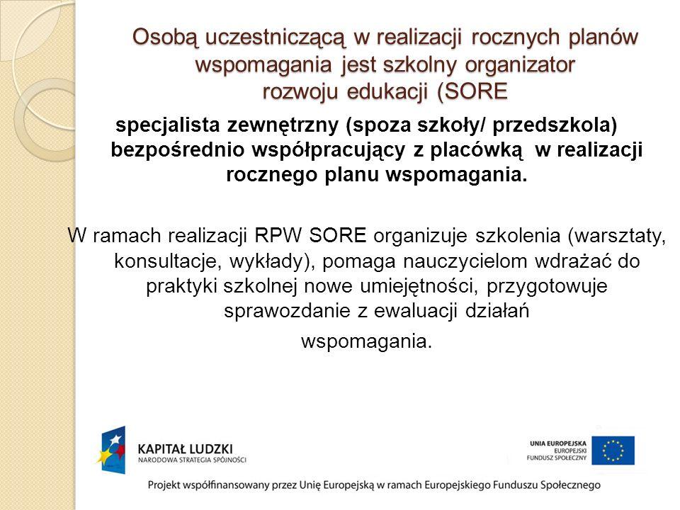 Osobą uczestniczącą w realizacji rocznych planów wspomagania jest szkolny organizator rozwoju edukacji (SORE specjalista zewnętrzny (spoza szkoły/ przedszkola) bezpośrednio współpracujący z placówką w realizacji rocznego planu wspomagania.