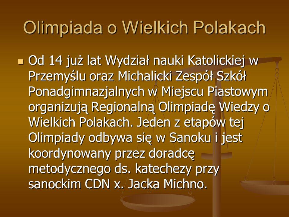 Od 14 już lat Wydział nauki Katolickiej w Przemyślu oraz Michalicki Zespół Szkół Ponadgimnazjalnych w Miejscu Piastowym organizują Regionalną Olimpiadę Wiedzy o Wielkich Polakach.