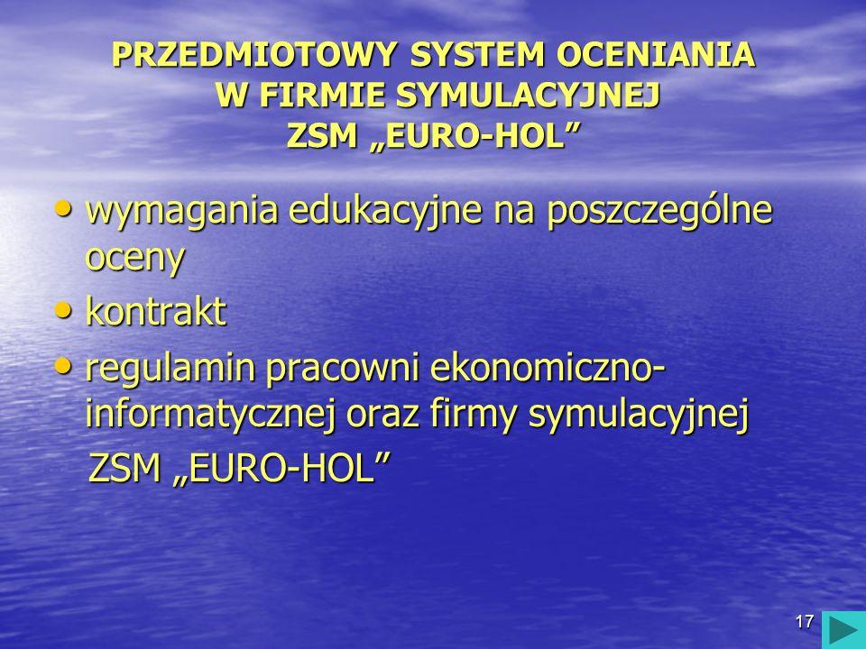 17 PRZEDMIOTOWY SYSTEM OCENIANIA W FIRMIE SYMULACYJNEJ ZSM EURO-HOL wymagania edukacyjne na poszczególne oceny wymagania edukacyjne na poszczególne oc