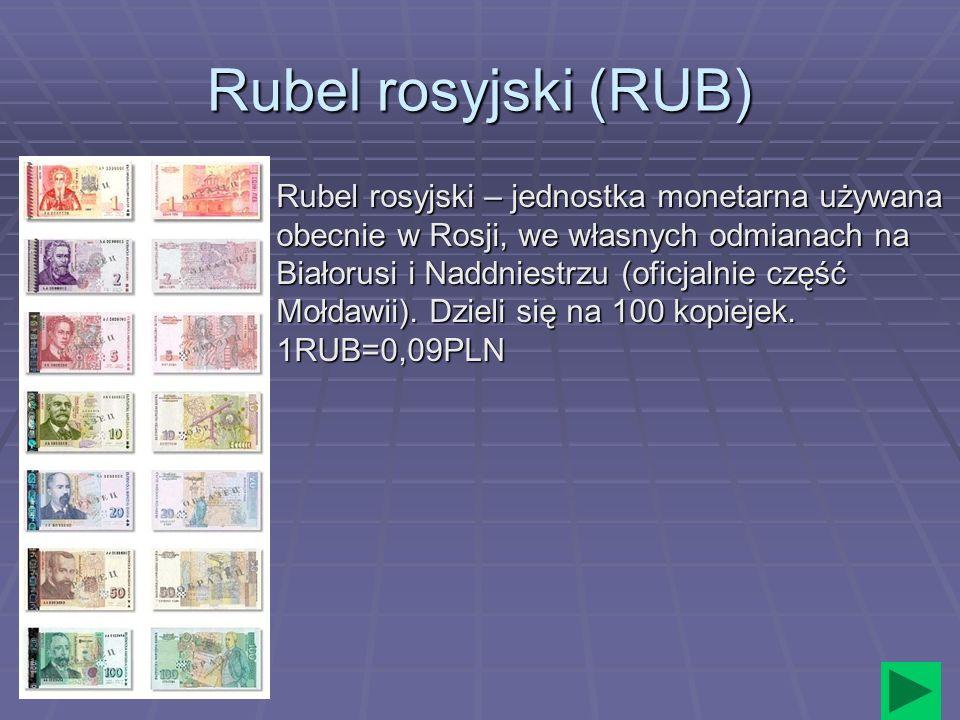 Rubel rosyjski (RUB) Rubel rosyjski – jednostka monetarna używana obecnie w Rosji, we własnych odmianach na Białorusi i Naddniestrzu (oficjalnie część