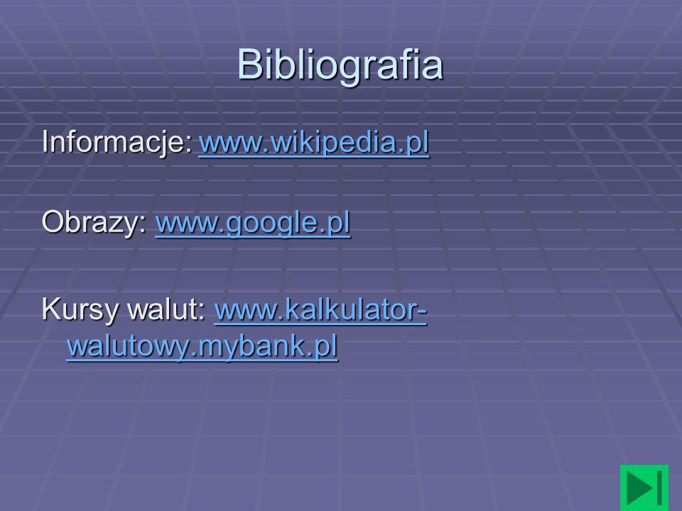 Bibliografia Informacje: www.wikipedia.pl www.wikipedia.pl Obrazy: www.google.pl www.google.pl Kursy walut: www.kalkulator- walutowy.mybank.pl www.kal
