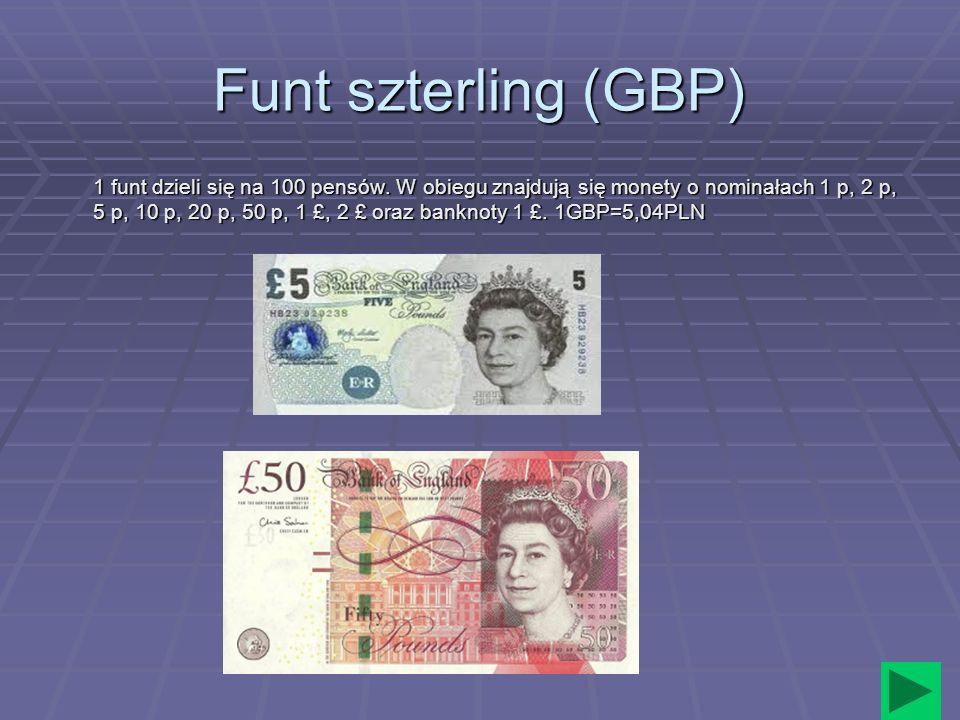 Funt szterling (GBP) 1 funt dzieli się na 100 pensów. W obiegu znajdują się monety o nominałach 1 p, 2 p, 5 p, 10 p, 20 p, 50 p, 1 £, 2 £ oraz banknot