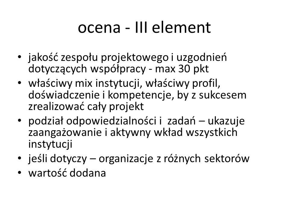 ocena - III element jakość zespołu projektowego i uzgodnień dotyczących współpracy - max 30 pkt właściwy mix instytucji, właściwy profil, doświadczeni