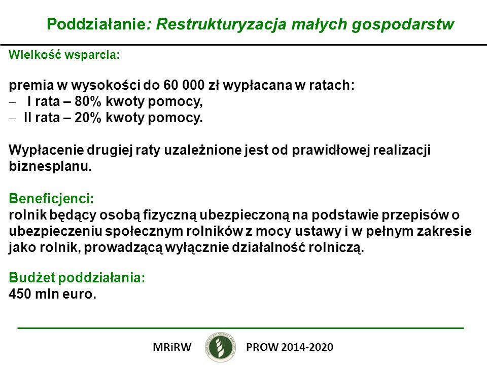 Poddziałanie: Restrukturyzacja małych gospodarstw Wielkość wsparcia: premia w wysokości do 60 000 zł wypłacana w ratach: I rata – 80% kwoty pomocy, II