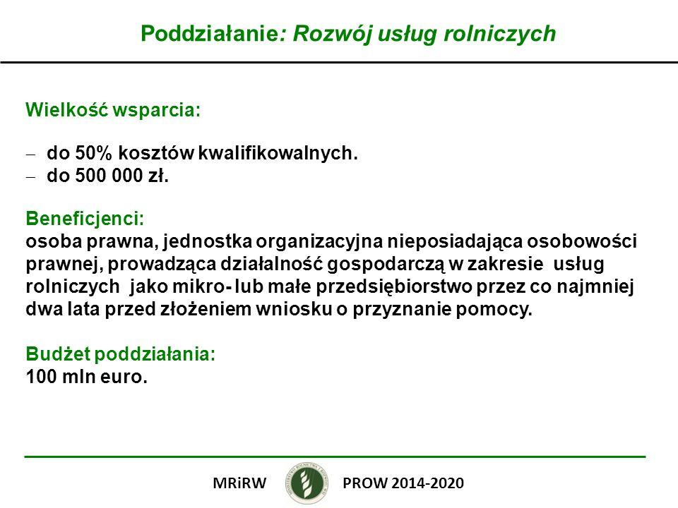 Poddziałanie: Rozwój usług rolniczych Wielkość wsparcia: do 50% kosztów kwalifikowalnych. do 500 000 zł. Beneficjenci: osoba prawna, jednostka organiz