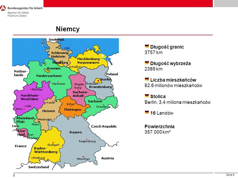 Seite 9 9 Długość granic 3757 km Długość wybrzeża 2389 km Liczba mieszkańców 82.6 milionów mieszkańców Stolica Berlin, 3,4 miliona mieszkańców 16 Land