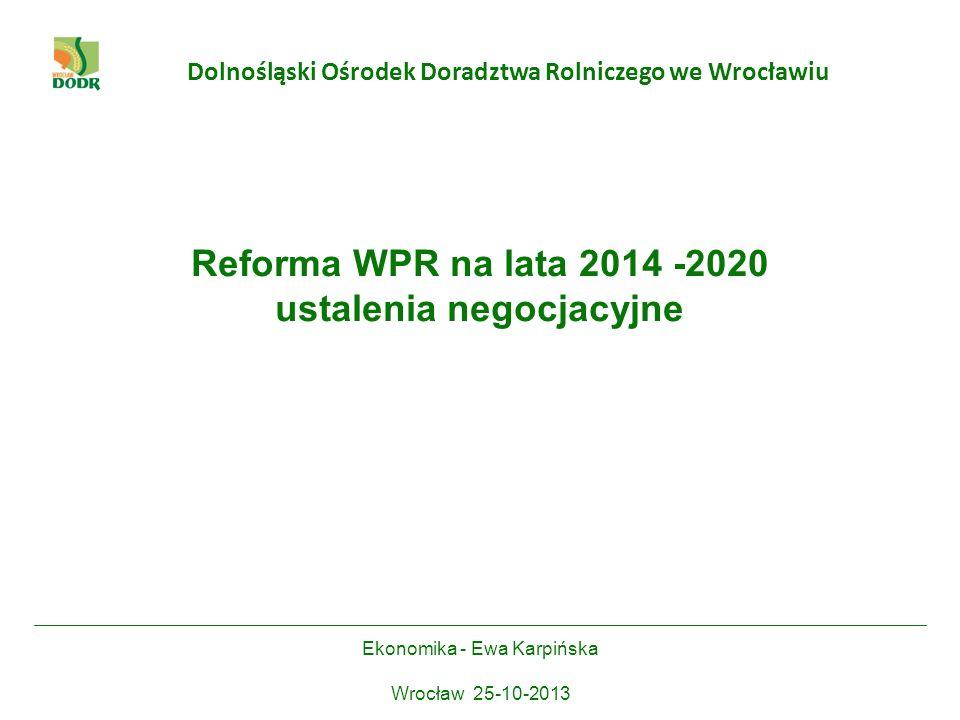 Dolnośląski Ośrodek Doradztwa Rolniczego we Wrocławiu Reforma WPR na lata 2014 -2020 ustalenia negocjacyjne Ekonomika - Ewa Karpińska Wrocław 25-10-20