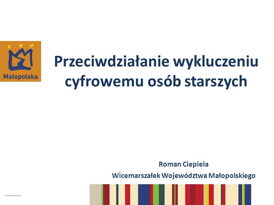 Przeciwdziałanie wykluczeniu cyfrowemu osób starszych Roman Ciepiela Wicemarszałek Województwa Małopolskiego