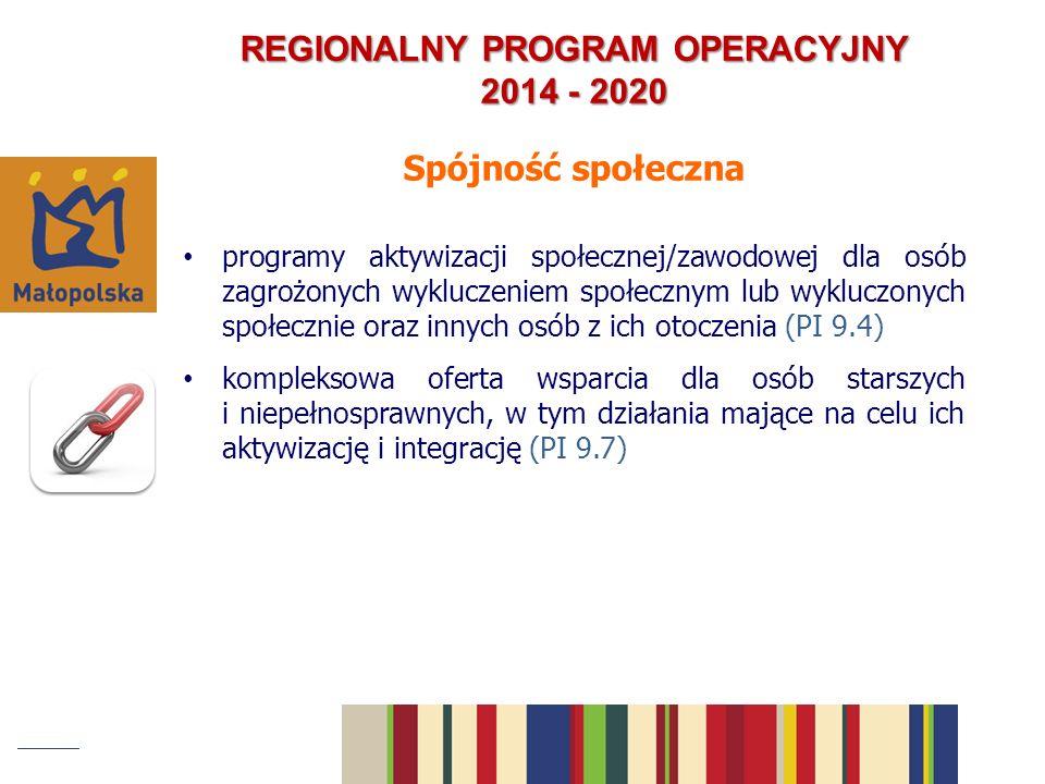 Spójność społeczna programy aktywizacji społecznej/zawodowej dla osób zagrożonych wykluczeniem społecznym lub wykluczonych społecznie oraz innych osób z ich otoczenia (PI 9.4) kompleksowa oferta wsparcia dla osób starszych i niepełnosprawnych, w tym działania mające na celu ich aktywizację i integrację (PI 9.7) REGIONALNY PROGRAM OPERACYJNY 2014 - 2020