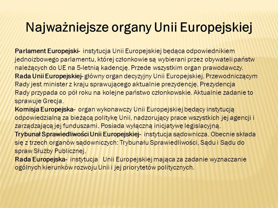 Najważniejsze organy Unii Europejskiej Parlament Europejski- instytucja Unii Europejskiej będąca odpowiednikiem jednoizbowego parlamentu, której człon