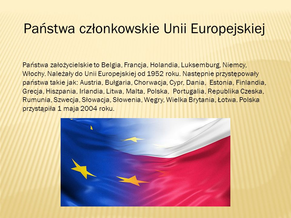 Państwa członkowskie Unii Europejskiej Państwa założycielskie to Belgia, Francja, Holandia, Luksemburg, Niemcy, Włochy. Należały do Unii Europejskiej