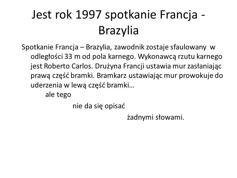 Jest rok 1997 spotkanie Francja - Brazylia Spotkanie Francja – Brazylia, zawodnik zostaje sfaulowany w odległości 33 m od pola karnego. Wykonawcą rzut