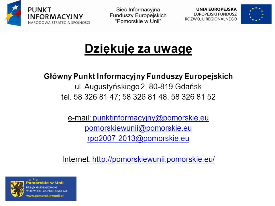 Dziękuję za uwagę Główny Punkt Informacyjny Funduszy Europejskich ul. Augustyńskiego 2, 80-819 Gdańsk tel. 58 326 81 47; 58 326 81 48, 58 326 81 52 e-