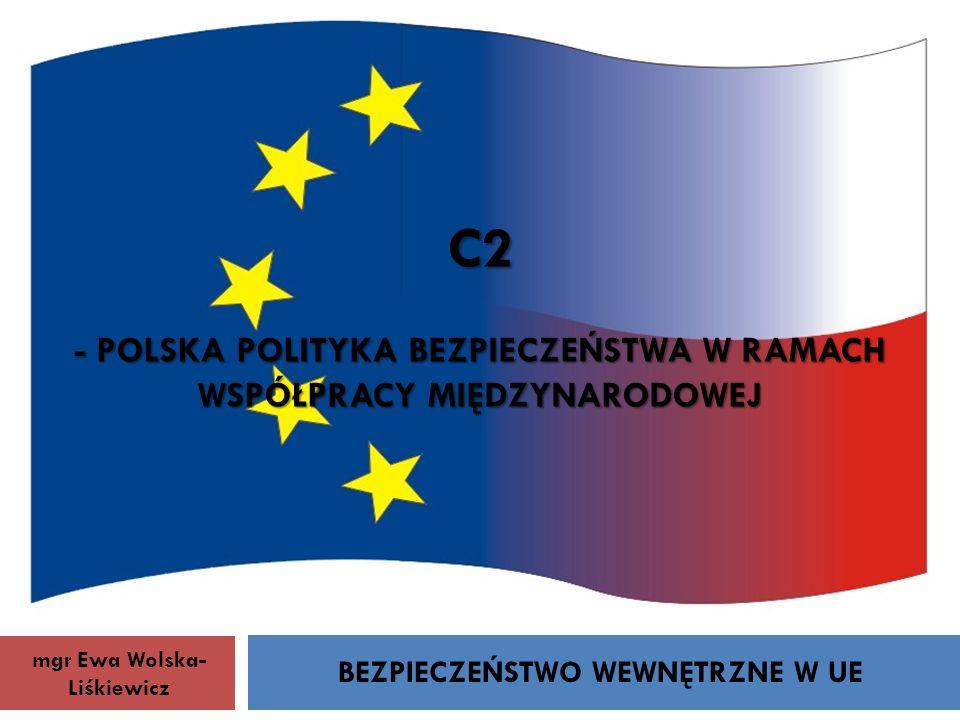 C2 - POLSKA POLITYKA BEZPIECZEŃSTWA W RAMACH WSPÓŁPRACY MIĘDZYNARODOWEJ BEZPIECZEŃSTWO WEWNĘTRZNE W UE mgr Ewa Wolska- Liśkiewicz