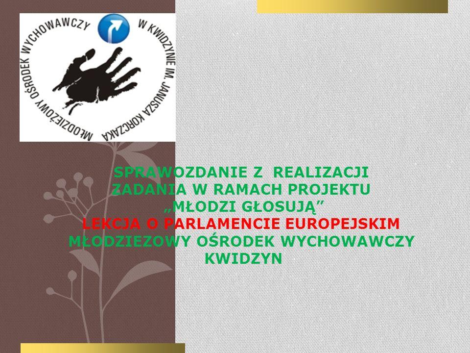 SPRAWOZDANIE Z REALIZACJI ZADANIA W RAMACH PROJEKTU MŁODZI GŁOSUJĄ LEKCJA O PARLAMENCIE EUROPEJSKIM MŁODZIEZOWY OŚRODEK WYCHOWAWCZY KWIDZYN