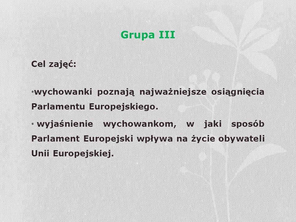 Grupa III Cel zajęć: wychowanki poznają najważniejsze osiągnięcia Parlamentu Europejskiego. wyjaśnienie wychowankom, w jaki sposób Parlament Europejsk