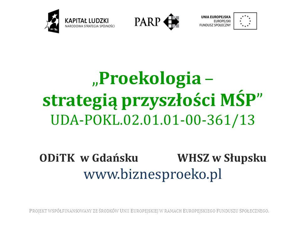 Proekologia – strategią przyszłości MŚP UDA-POKL.02.01.01-00-361/13 ODiTK w Gdańsku WHSZ w Słupsku www.biznesproeko.pl P ROJEKT WSPÓŁFINANSOWANY ZE ŚR