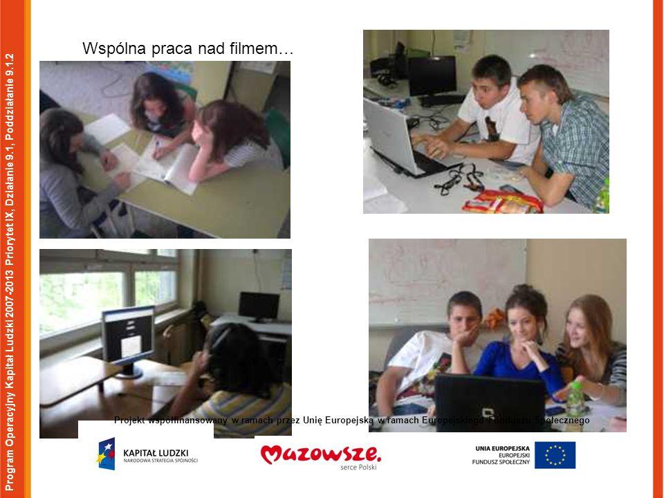 Program Operacyjny Kapitał Ludzki 2007-2013 Priorytet IX, Działanie 9.1, Poddziałanie 9.1.2 Projekt współfinansowany w ramach przez Unię Europejską w ramach Europejskiego Funduszu Społecznego Wspólna praca nad filmem…