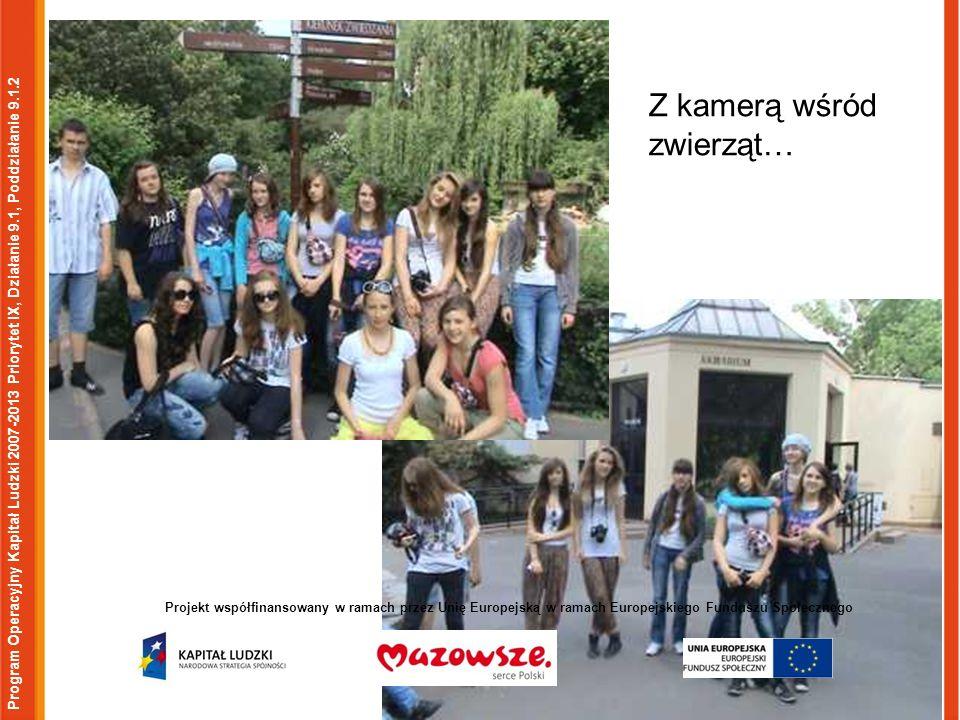 Program Operacyjny Kapitał Ludzki 2007-2013 Priorytet IX, Działanie 9.1, Poddziałanie 9.1.2 Projekt współfinansowany w ramach przez Unię Europejską w ramach Europejskiego Funduszu Społecznego Z kamerą wśród zwierząt…