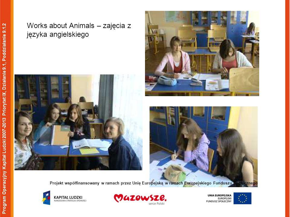 Program Operacyjny Kapitał Ludzki 2007-2013 Priorytet IX, Działanie 9.1, Poddziałanie 9.1.2 Projekt współfinansowany w ramach przez Unię Europejską w ramach Europejskiego Funduszu Społecznego Works about Animals – zajęcia z języka angielskiego