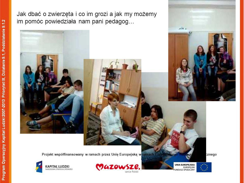 Program Operacyjny Kapitał Ludzki 2007-2013 Priorytet IX, Działanie 9.1, Poddziałanie 9.1.2 Projekt współfinansowany w ramach przez Unię Europejską w ramach Europejskiego Funduszu Społecznego Jak dbać o zwierzęta i co im grozi a jak my możemy im pomóc powiedziała nam pani pedagog…