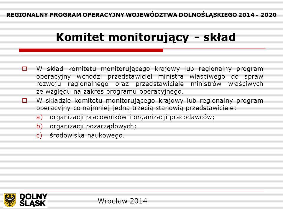 REGIONALNY PROGRAM OPERACYJNY WOJEWÓDZTWA DOLNOŚLĄSKIEGO 2014 - 2020 W skład komitetu monitorującego krajowy lub regionalny program operacyjny wchodzi