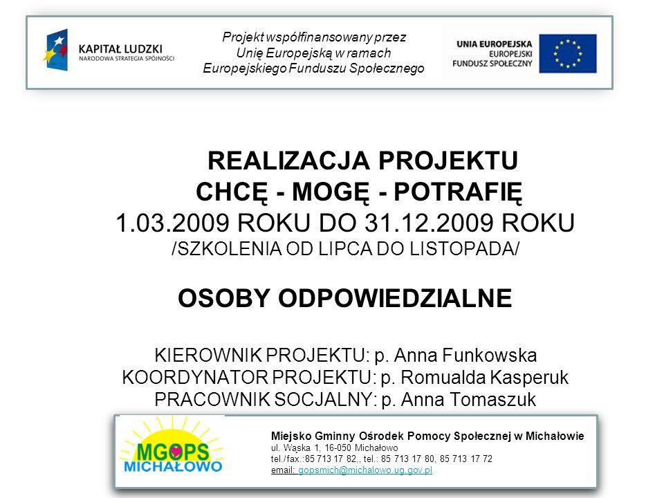 REALIZACJA PROJEKTU CHCĘ - MOGĘ - POTRAFIĘ 1.03.2009 ROKU DO 31.12.2009 ROKU /SZKOLENIA OD LIPCA DO LISTOPADA/ OSOBY ODPOWIEDZIALNE KIEROWNIK PROJEKTU: p.