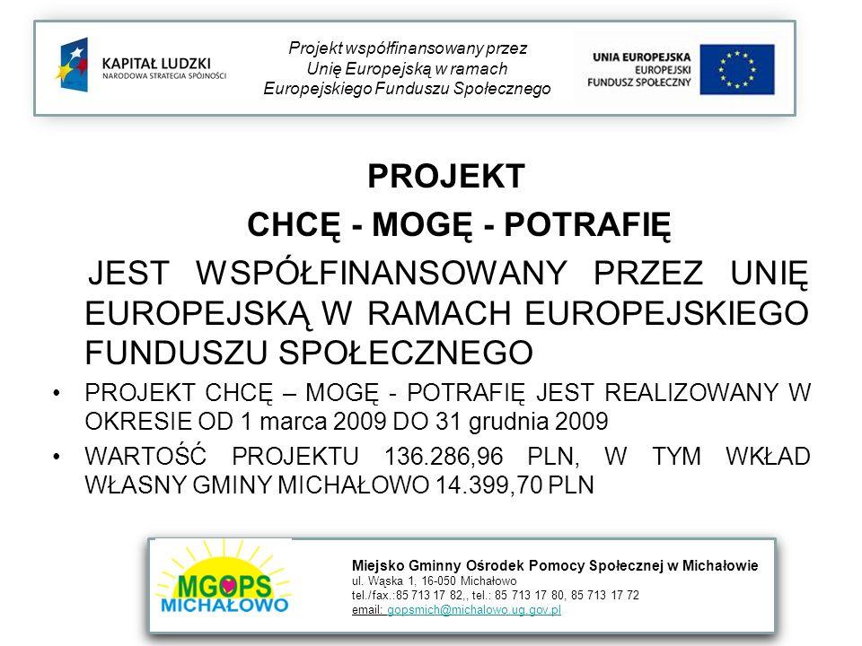 PROJEKT CHCĘ - MOGĘ - POTRAFIĘ JEST WSPÓŁFINANSOWANY PRZEZ UNIĘ EUROPEJSKĄ W RAMACH EUROPEJSKIEGO FUNDUSZU SPOŁECZNEGO PROJEKT CHCĘ – MOGĘ - POTRAFIĘ JEST REALIZOWANY W OKRESIE OD 1 marca 2009 DO 31 grudnia 2009 WARTOŚĆ PROJEKTU 136.286,96 PLN, W TYM WKŁAD WŁASNY GMINY MICHAŁOWO 14.399,70 PLN Projekt współfinansowany przez Unię Europejską w ramach Europejskiego Funduszu Społecznego Miejsko Gminny Ośrodek Pomocy Społecznej w Michałowie ul.