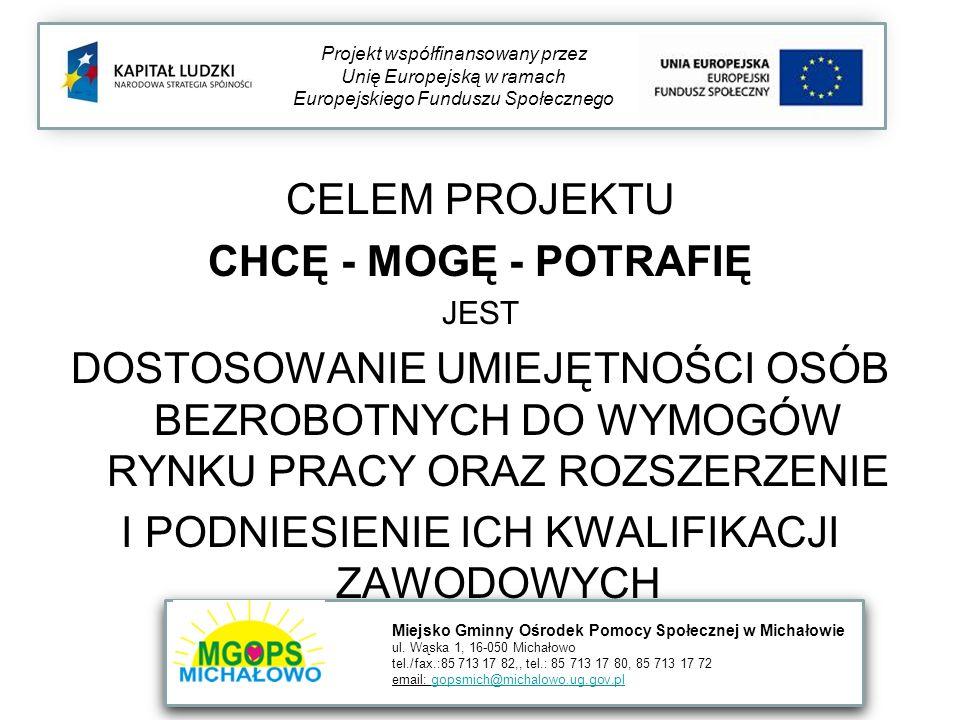 CELEM PROJEKTU CHCĘ - MOGĘ - POTRAFIĘ JEST DOSTOSOWANIE UMIEJĘTNOŚCI OSÓB BEZROBOTNYCH DO WYMOGÓW RYNKU PRACY ORAZ ROZSZERZENIE I PODNIESIENIE ICH KWALIFIKACJI ZAWODOWYCH Projekt współfinansowany przez Unię Europejską w ramach Europejskiego Funduszu Społecznego Miejsko Gminny Ośrodek Pomocy Społecznej w Michałowie ul.