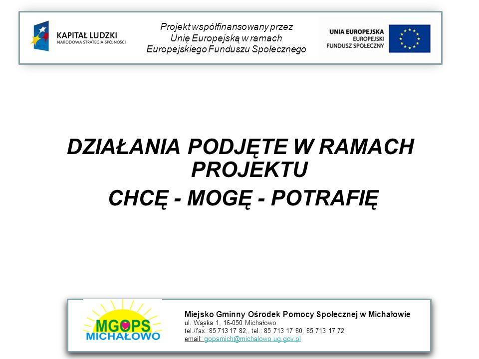 DZIAŁANIA PODJĘTE W RAMACH PROJEKTU CHCĘ - MOGĘ - POTRAFIĘ Projekt współfinansowany przez Unię Europejską w ramach Europejskiego Funduszu Społecznego Miejsko Gminny Ośrodek Pomocy Społecznej w Michałowie ul.