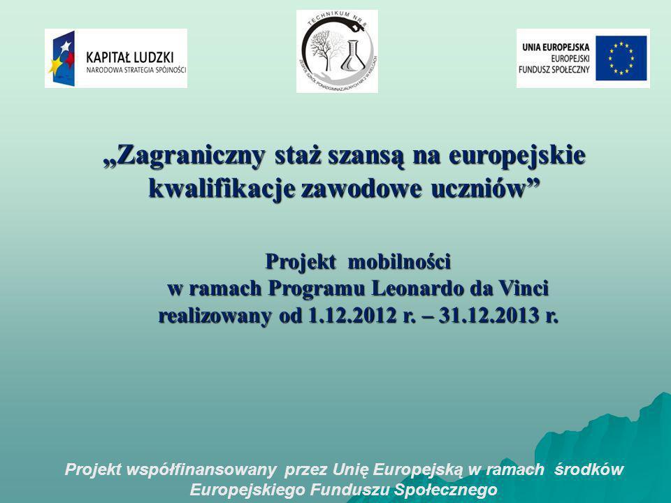 Projekt współfinansowany przez Unię Europejską w ramach środków Europejskiego Funduszu Społecznego Zagraniczny staż szansą na europejskie kwalifikacje zawodowe uczniów Projekt mobilności w ramach Programu Leonardo da Vinci realizowany od 1.12.2012 r.