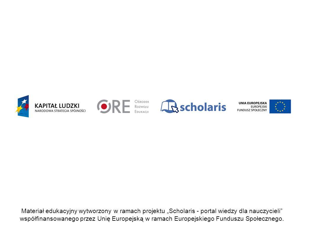 Projekt współfinansowany przez Unię Europejską w ramach Europejskiego Funduszu Społecznego Materiał edukacyjny wytworzony w ramach projektu Scholaris - portal wiedzy dla nauczycieli współfinansowanego przez Unię Europejską w ramach Europejskiego Funduszu Społecznego.
