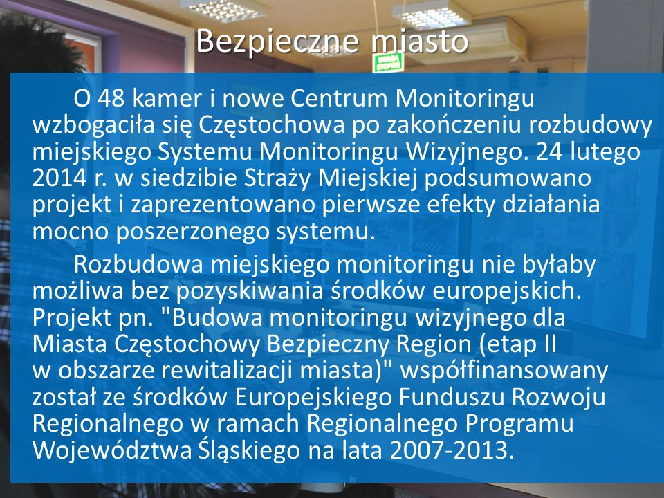 Bezpieczne miasto O 48 kamer i nowe Centrum Monitoringu wzbogaciła się Częstochowa po zakończeniu rozbudowy miejskiego Systemu Monitoringu Wizyjnego.