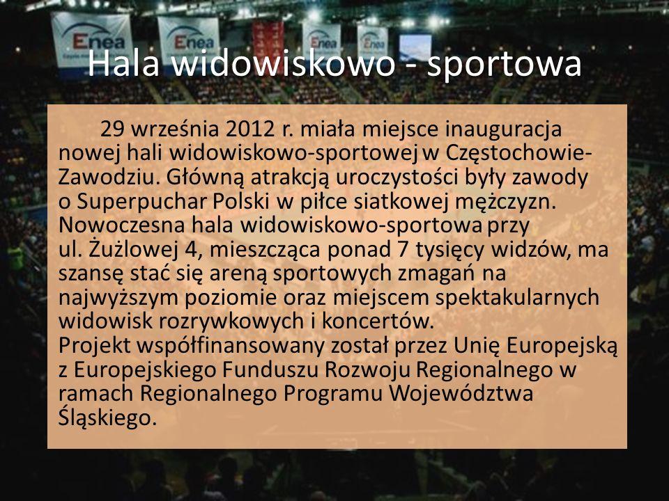 Hala widowiskowo - sportowa 29 września 2012 r. miała miejsce inauguracja nowej hali widowiskowo-sportowej w Częstochowie- Zawodziu. Główną atrakcją u