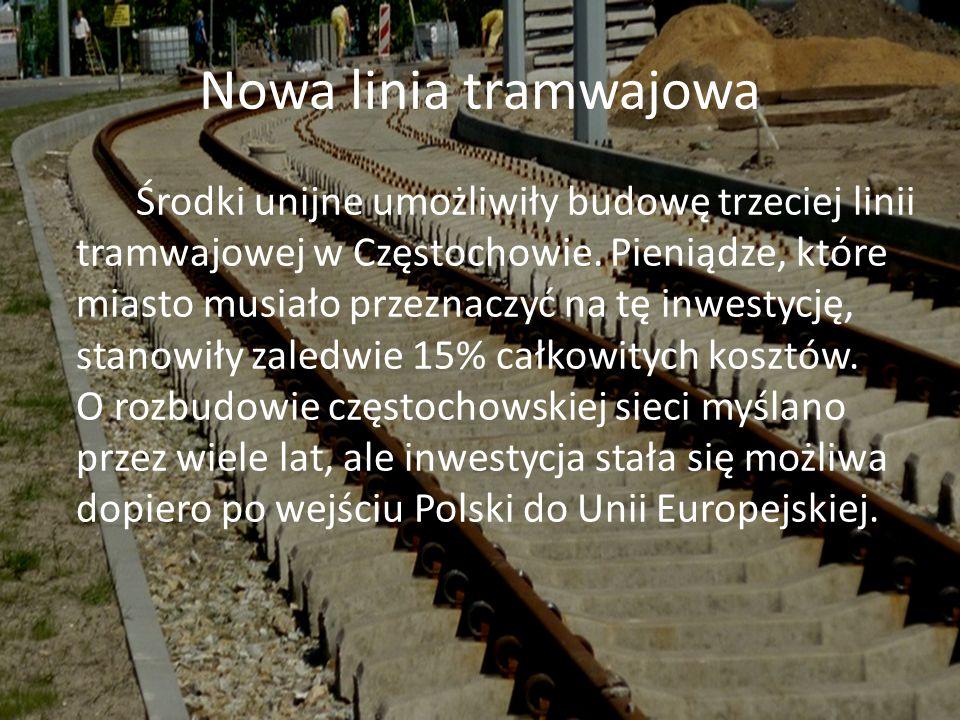 Nowa linia tramwajowa Środki unijne umożliwiły budowę trzeciej linii tramwajowej w Częstochowie. Pieniądze, które miasto musiało przeznaczyć na tę inw