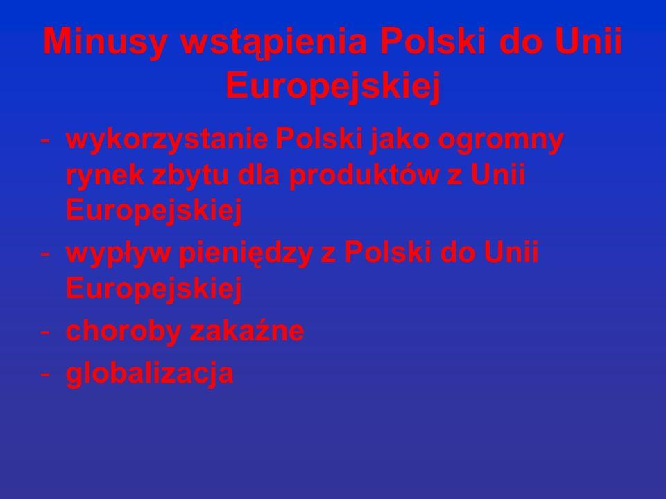 Minusy wstąpienia Polski do Unii Europejskiej -wykorzystanie Polski jako ogromny rynek zbytu dla produktów z Unii Europejskiej -wypływ pieniędzy z Polski do Unii Europejskiej -choroby zakaźne -globalizacja