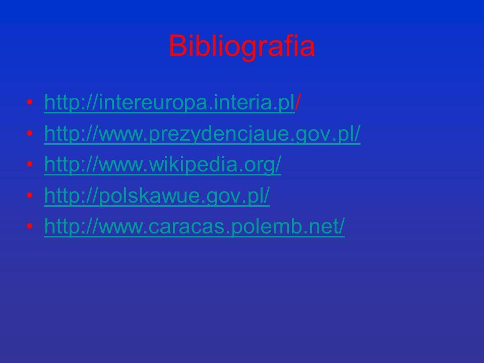 Bibliografia http://intereuropa.interia.pl/http://intereuropa.interia.pl http://www.prezydencjaue.gov.pl/ http://www.wikipedia.org/ http://polskawue.gov.pl/ http://www.caracas.polemb.net/