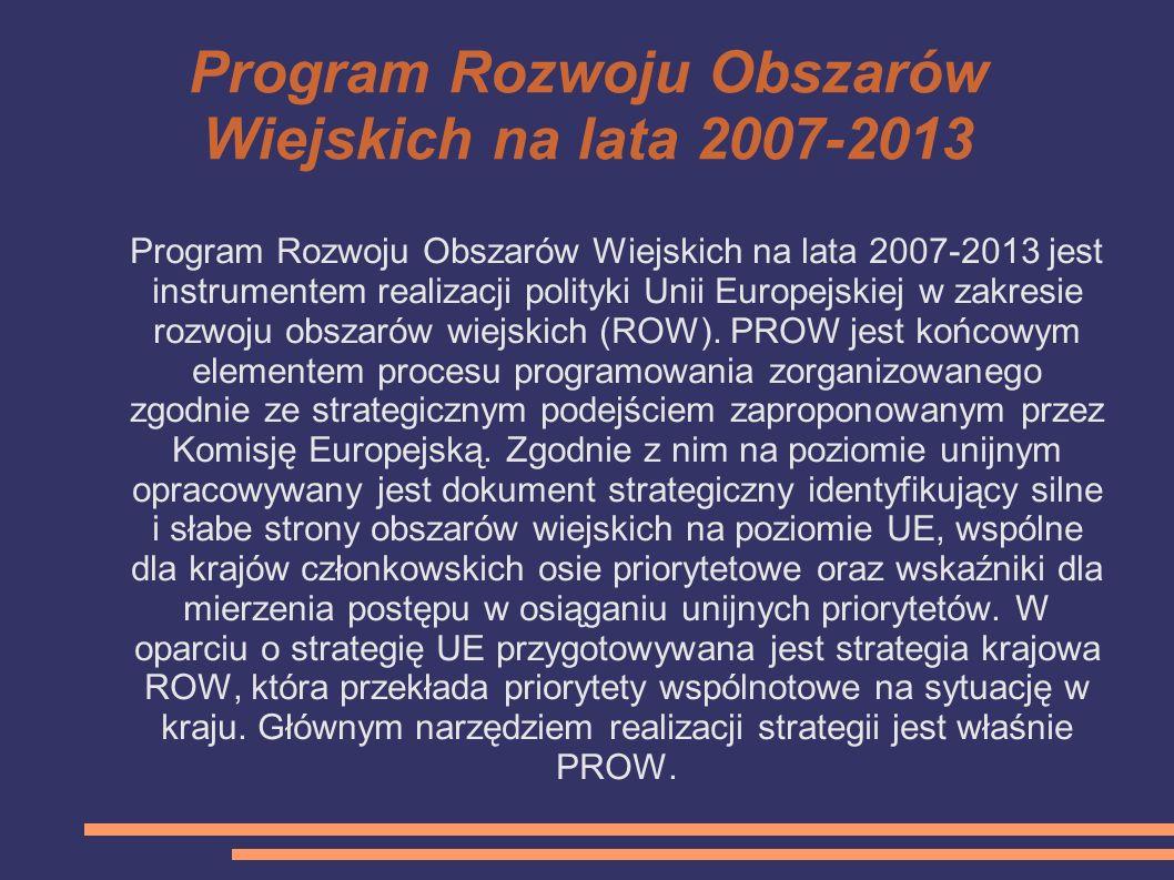 Program Rozwoju Obszarów Wiejskich na lata 2007-2013 Program Rozwoju Obszarów Wiejskich na lata 2007-2013 jest instrumentem realizacji polityki Unii E