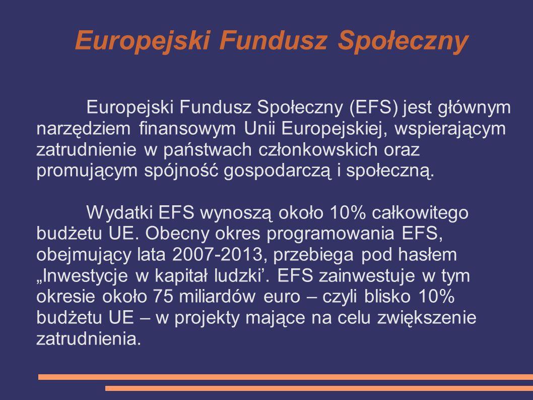 Europejski Fundusz Społeczny Europejski Fundusz Społeczny (EFS) jest głównym narzędziem finansowym Unii Europejskiej, wspierającym zatrudnienie w pańs